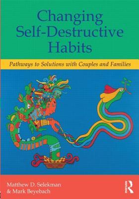 Changing Self-Destructive Habits By Selekman, Matthew D./ Beyebach, Mark